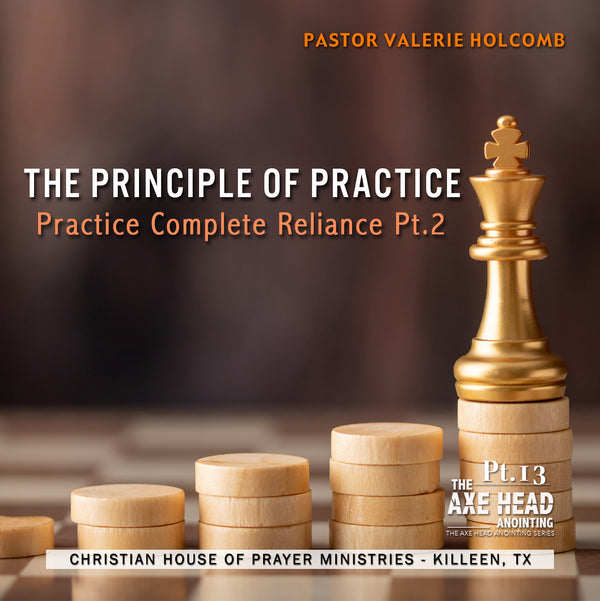 We Need The Axe Head Anointing Pt.13 Principal of Practice - Practice Complete Reliance Part 2