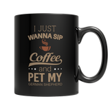 Limited Edition: I Just Want To Sip Coffee and Pet My German Shepherd Black Mug