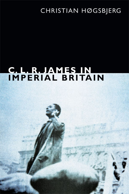 C. L. R. James in Imperial Britain by Høgsbjerg, Christian