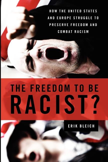 The Freedom to Be Racist?: How the United States and Europe Struggle to Preserve Freedom and Combat Racism by Bleich, Erik