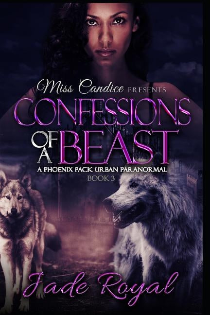 Confessions of a Beast: A Phoenix Pack Urban Paranormal by Royal, Jade