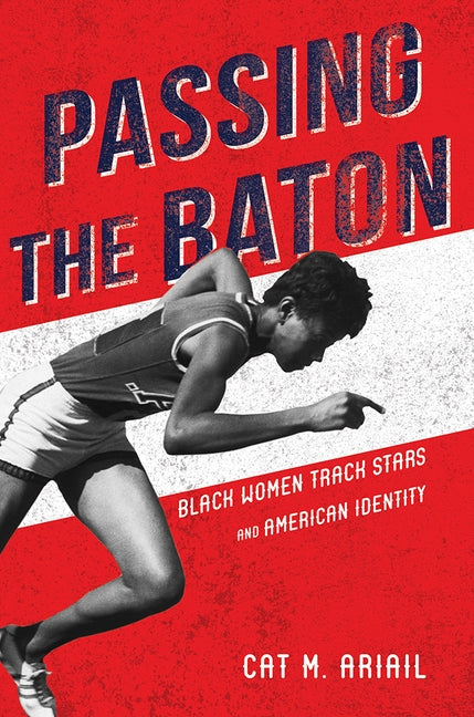 Passing the Baton: Black Women Track Stars and American Identity by Ariail, Cat M.