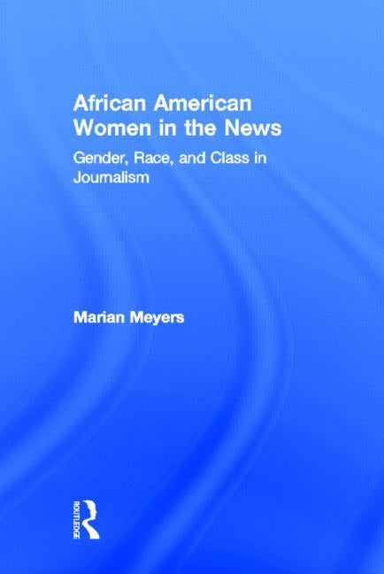 African American Women in the News: Gender, Race, and Class in Journalism by Meyers, Marian