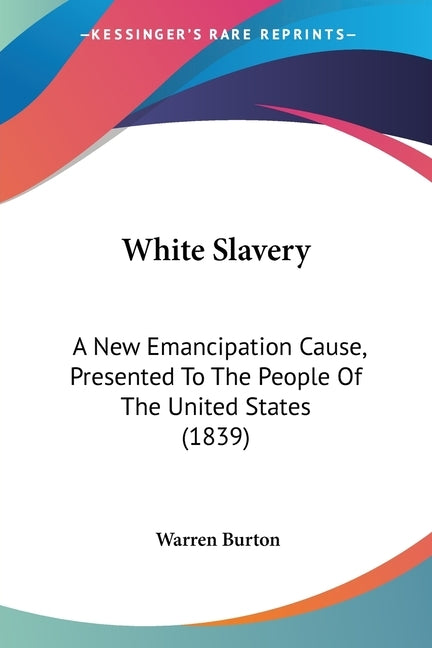 White Slavery: A New Emancipation Cause, Presented To The People Of The United States (1839) by Burton, Warren