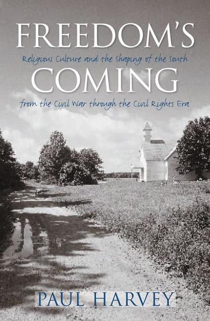 Freedom's Coming: Religious Culture and the Shaping of the South from the Civil War Through the Civil Rights Era by Harvey, Paul
