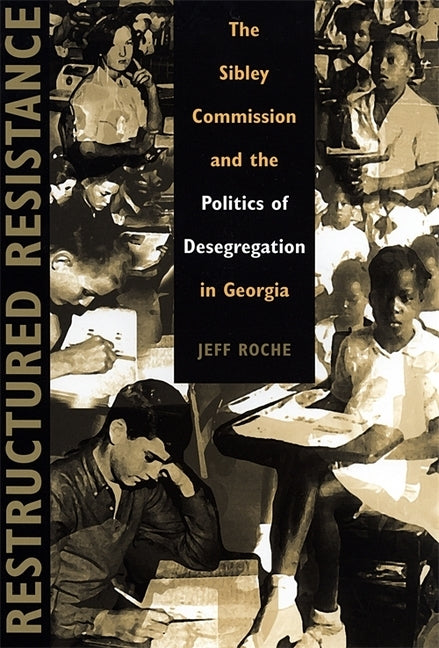 Restructured Resistance: The Sibley Commission and the Politics of Desegregation in Georgia by Roche, Jeff