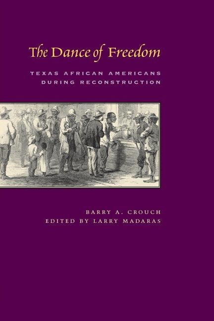 The Dance of Freedom: Texas African Americans During Reconstruction by Crouch, Barry