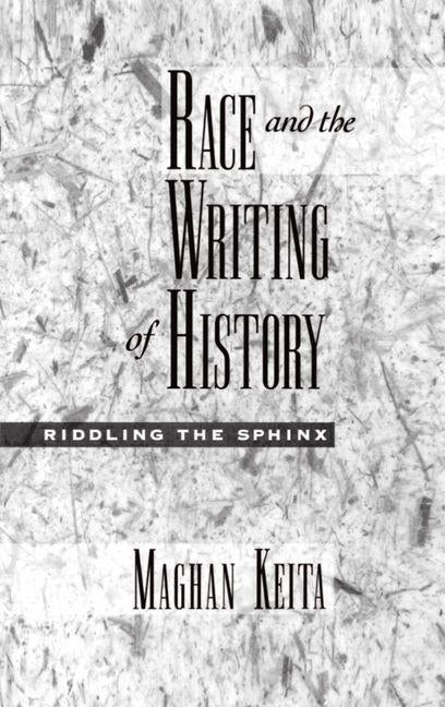 Race and the Writing of History: Riddling the Sphinx by Keita, Maghan