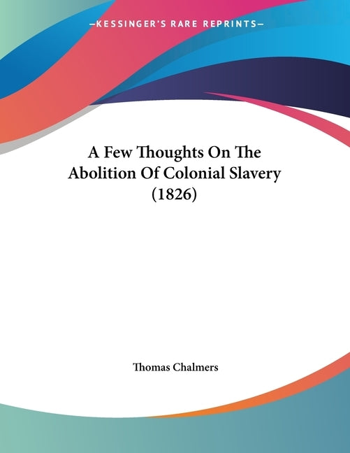 A Few Thoughts On The Abolition Of Colonial Slavery (1826) by Chalmers, Thomas