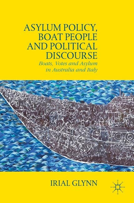 Asylum Policy, Boat People and Political Discourse: Boats, Votes and Asylum in Australia and Italy by Glynn, Irial