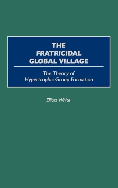 The Fratricidal Global Village: The Theory of Hypertrophic Group Formation by White, Elliott