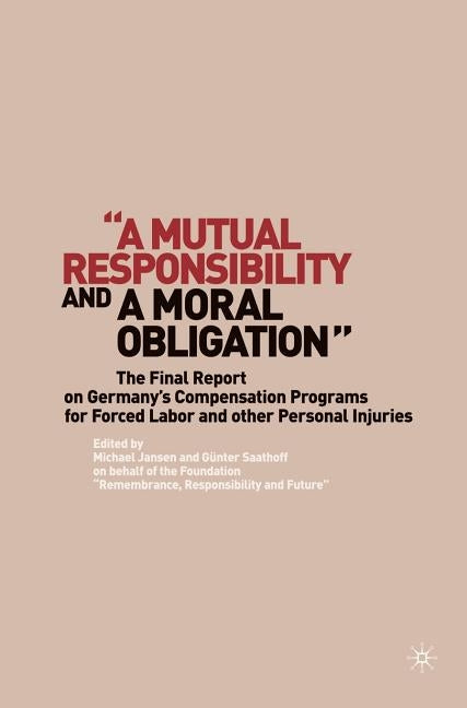 """a Mutual Responsibility and a Moral Obligation"": The Final Report on Germany's Compensation Programs for Forced Labor and Other Personal Injuries by Saathoff, G."