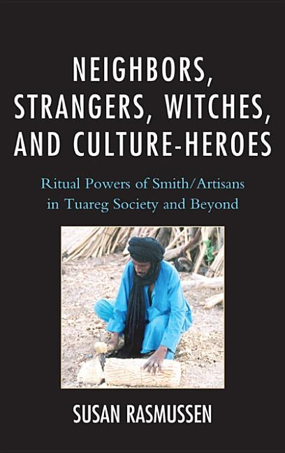Neighbors, Strangers, Witches, and Culture-Heroes: Ritual Powers of Smith/Artisans in Tuareg Society and Beyond by Rasmussen, Susan