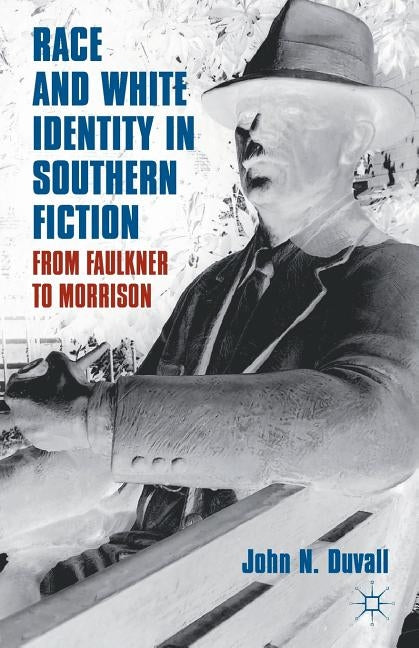 Race and White Identity in Southern Fiction: From Faulkner to Morrison by Duvall, J.