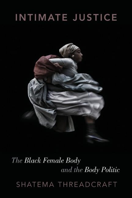 Intimate Justice: The Black Female Body and the Body Politic by Threadcraft, Shatema