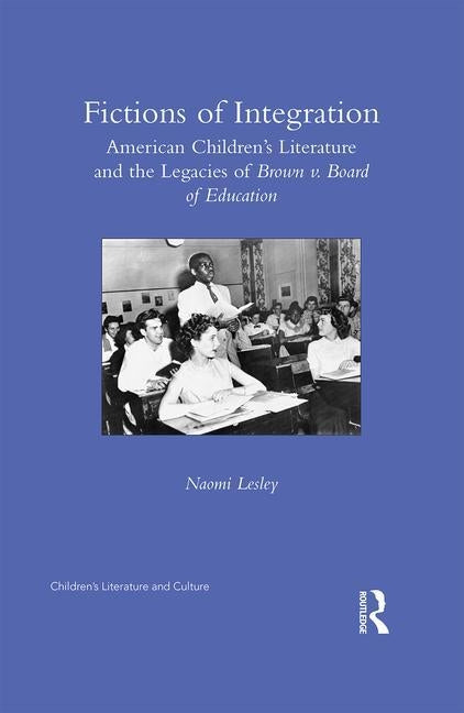 Fictions of Integration: American Children's Literature and the Legacies of Brown v. Board of Education by Lesley, Naomi