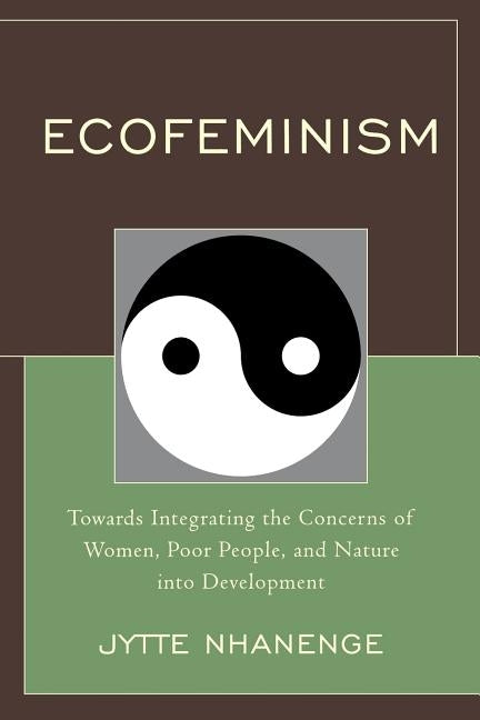 Ecofeminism: Towards Integrating the Concerns of Women, Poor People, and Nature Into Development by Nhanenge, Jytte