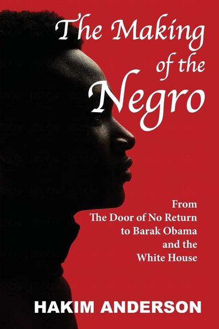 The Making of a Negro: From The Door of No Return to Barak Obama and The White House by Anderson, Hakim