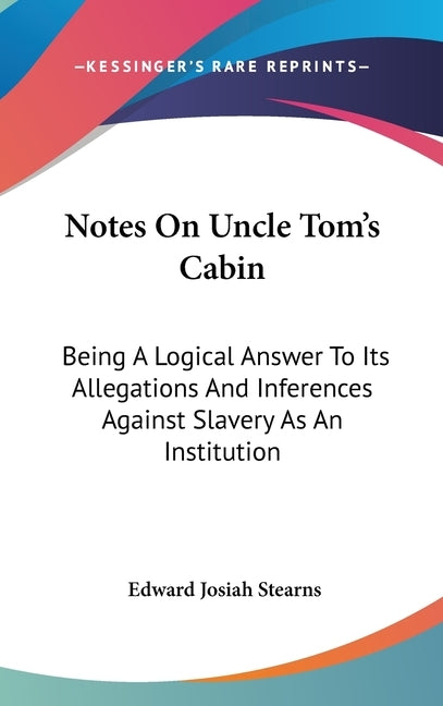 Notes On Uncle Tom's Cabin: Being A Logical Answer To Its Allegations And Inferences Against Slavery As An Institution by Stearns, Edward Josiah