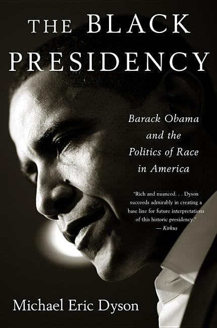 Black Presidency: Barack Obama and the Politics of Race in America by Dyson, Michael Eric
