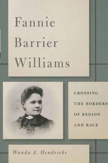 Fannie Barrier Williams: Crossing the Borders of Region and Race by Hendricks, Wanda A.