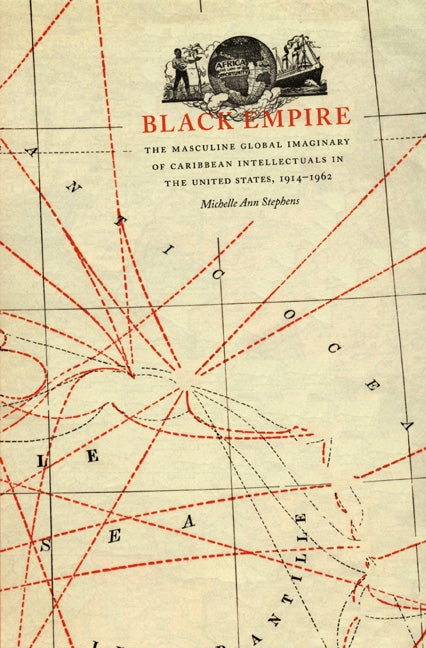 Black Empire: The Masculine Global Imaginary of Caribbean Intellectuals in the United States, 1914-1962 by Stephens, Michelle Ann