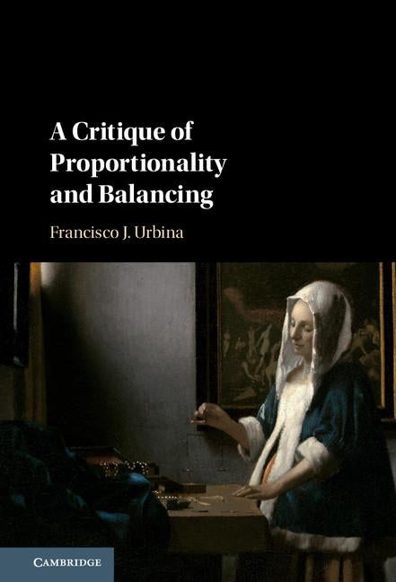 A Critique of Proportionality and Balancing by Urbina, Francisco J.