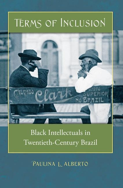 Terms of Inclusion: Black Intellectuals in Twentieth-Century Brazil by Alberto, Paulina L.