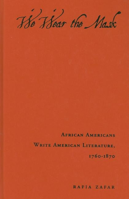 We Wear the Mask: African Americans Write American Literature, 1760-1870 by Zafar, Rafia