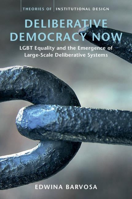 Deliberative Democracy Now: Lgbt Equality and the Emergence of Large-Scale Deliberative Systems by Barvosa, Edwina