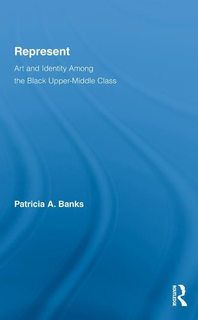 Represent: Art and Identity Among the Black Upper-Middle Class by Banks, Patricia a.