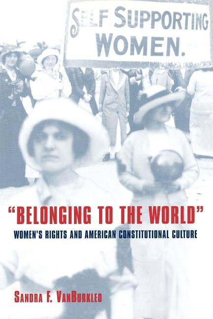 Belonging to the World: Women's Rights and American Constitutional Culture by Vanburkleo, Sandra F.