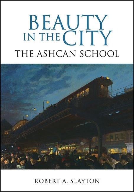 Beauty in the City: The Ashcan School by Slayton, Robert A.