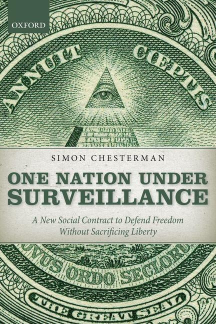 One Nation Under Surveillance: A New Social Contract to Defend Freedom Without Sacrificing Liberty by Chesterman, Simon