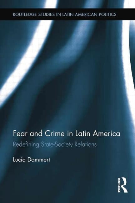 Fear and Crime in Latin America: Redefining State-Society Relations by Dammert, Lucía