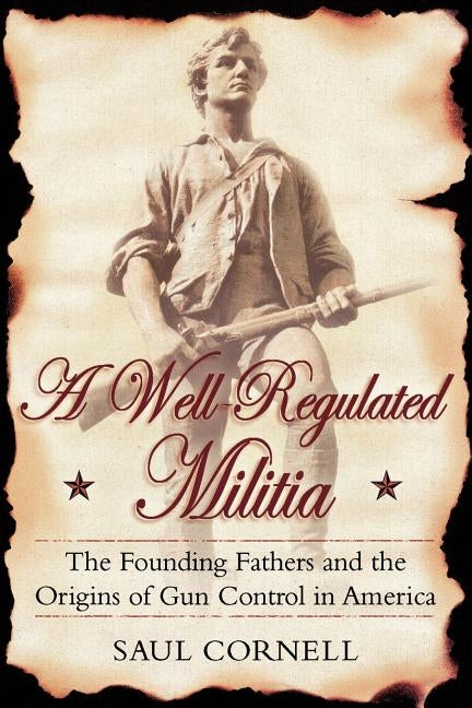 A Well-Regulated Militia: The Founding Fathers and the Origins of Gun Control in America by Cornell, Saul
