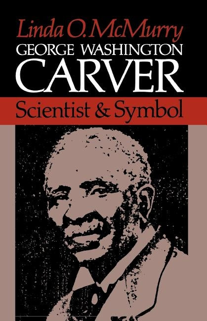 George Washington Carver: Scientist and Symbol by McMurry, Linda O.