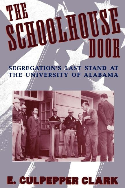 The Schoolhouse Door: Segregation's Last Stand at the University of Alabama by Clark, E. Culpepper