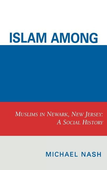Islam Among Urban Blacks: Muslims in Newark, New Jersey: A Social History by Nash, Michael