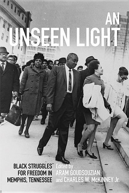 An Unseen Light: Black Struggles for Freedom in Memphis, Tennessee by Goudsouzian, Aram