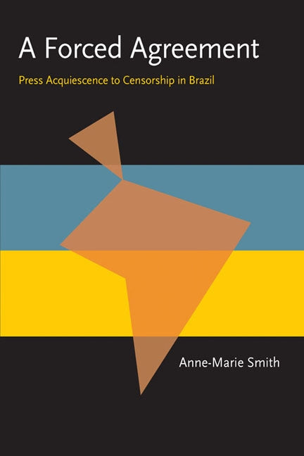 A Forced Agreement: Press Acquiescence to Censorship in Brazil by Smith, Anne-Marie