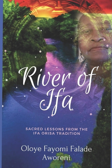 River of Ifa: Sacred Lessons from the Ifa Orisa Tradition by Aworeni, Oloye Fayomi Falade