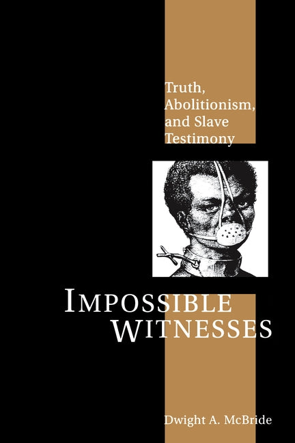 Impossible Witnesses: Truth, Abolitionism, and Slave Testimony by McBride, Dwight