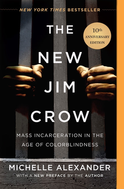 The New Jim Crow: Mass Incarceration in the Age of Colorblindness by Alexander, Michelle