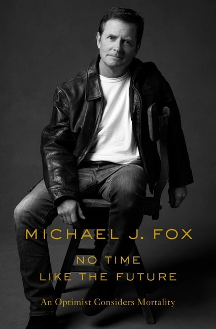 No Time Like the Future: An Optimist Considers Mortality by Fox, Michael J.