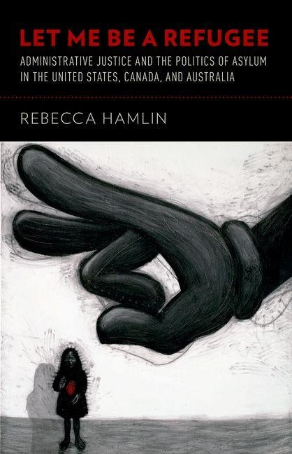Let Me Be a Refugee: Administrative Justice and the Politics of Asylum in the United States, Canada, and Australia by Hamlin, Rebecca