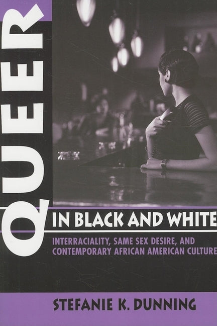 Queer in Black and White: Interraciality, Same Sex Desire, and Contemporary African American Culture by Dunning, Stefanie K.