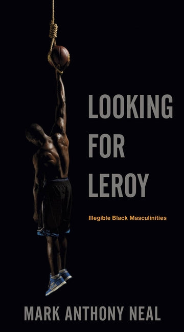 Looking for Leroy: Illegible Black Masculinities by Neal, Mark Anthony