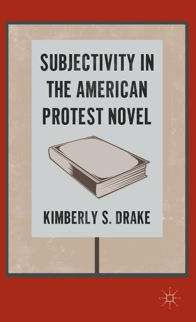 Subjectivity in the American Protest Novel by Drake, K.