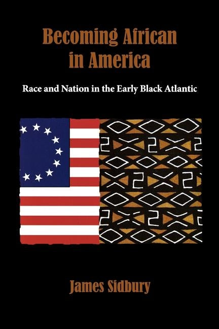 Becoming African in America: Race and Nation in the Early Black Atlantic by Sidbury, James